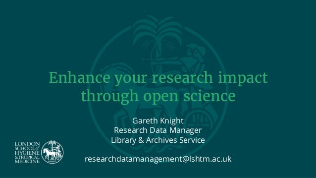 Enhance your research impact through open science Gareth Knight Research Data Manager Library & Archives Service researchd...