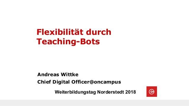 Flexibilität durch Teaching-Bots Andreas Wittke Chief Digital Officer@oncampus Weiterbildungstag Norderstedt 2018