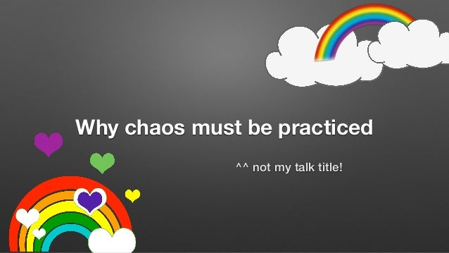 Why chaos must be practiced ^^ not my talk title!