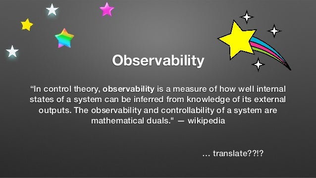 You have an observable system when your team can quickly and reliably track down any new problem with no prior knowledge. ...