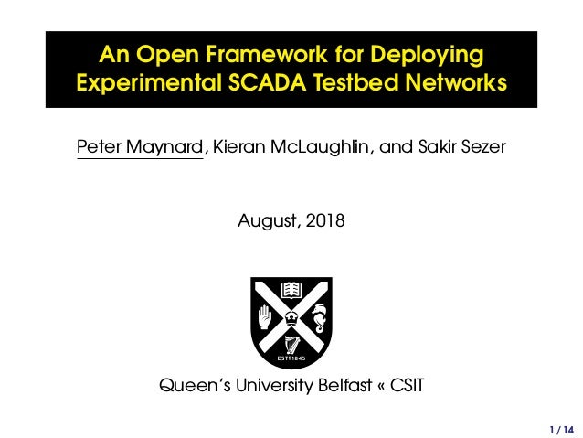 An Open Framework for Deploying Experimental SCADA Testbed Networks Peter Maynard, Kieran McLaughlin, and Sakir Sezer Augu...