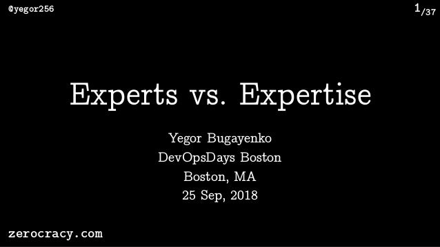 /37@yegor256 zerocracy.com 1 Yegor Bugayenko Experts vs. Expertise DevOpsDays Boston