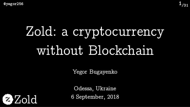 /31@yegor256 Zold 1 Yegor Bugayenko Zold: a cryptocurrency without Blockchain Odessa, Ukraine