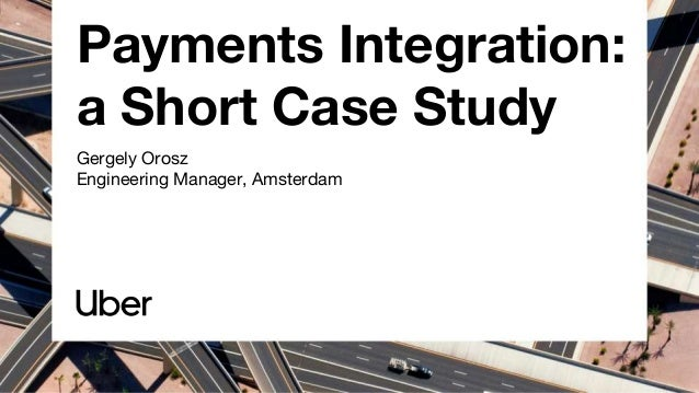 Payments Integration: a Short Case Study Gergely Orosz Engineering Manager, Amsterdam