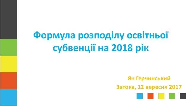 Ян Герчинський Затока, 12 вересня 2017 Формула розподілу освітньої субвенції на 2018 рік