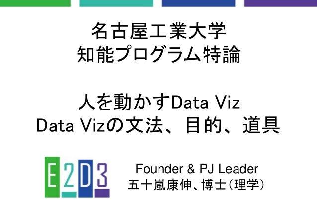 名古屋工業大学 知能プログラム特論 人を動かすData Viz Data Vizの文法、目的、道具 Founder & PJ Leader 五十嵐康伸、博士(理学)