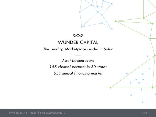 © WUNDER 2017 | 1/23/2018 | SEE DISCLAIMER: SLIDE 16 WUNDER CAPITAL Asset-backed loans 155 channel partners in 30 states $...