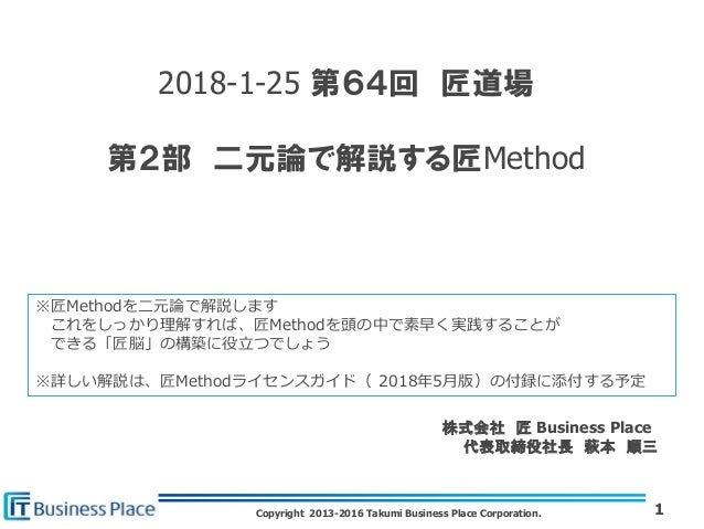 Copyright 2013-2016 Takumi Business Place Corporation. 2018-1-25 第64回 匠道場 第2部 二元論で解説する匠Method 1 株式会社 匠 Business Place 代表取締...