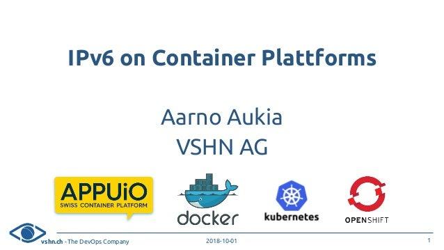 vshn.ch - The DevOps Company 2018-10-01 IPv6 on Container Plattforms Aarno Aukia VSHN AG 1