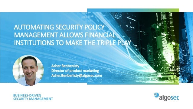 AUTOMATING SECURITY POLICY MANAGEMENT ALLOWS FINANCIAL INSTITUTIONS TO MAKE THE TRIPLE PLAY Asher Benbenisty Director of p...