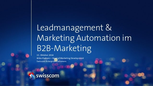 Leadmanagement & Marketing Automation im B2B-Marketing 15. Oktober 2018 Milos Radovic – Head of Marketing Development Swis...