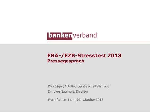 EBA-/EZB-Stresstest 2018 Pressegespräch Dirk Jäger, Mitglied der Geschäftsführung Dr. Uwe Gaumert, Direktor Frankfurt am M...