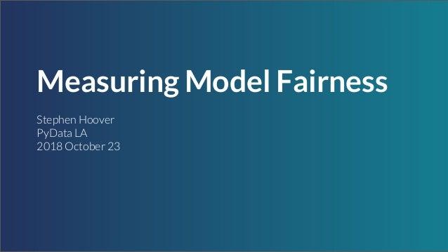 Measuring Model Fairness Stephen Hoover PyData LA 2018 October 23