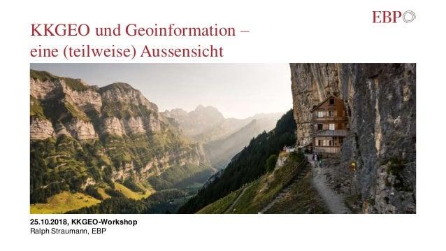 KKGEO und Geoinformation – eine (teilweise) Aussensicht 25.10.2018, KKGEO-Workshop Ralph Straumann, EBP