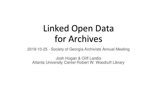 Linked Open Data for Archives 2018-10-25 - Society of Georgia Archivists Annual Meeting Josh Hogan & Cliff Landis Atlanta ...