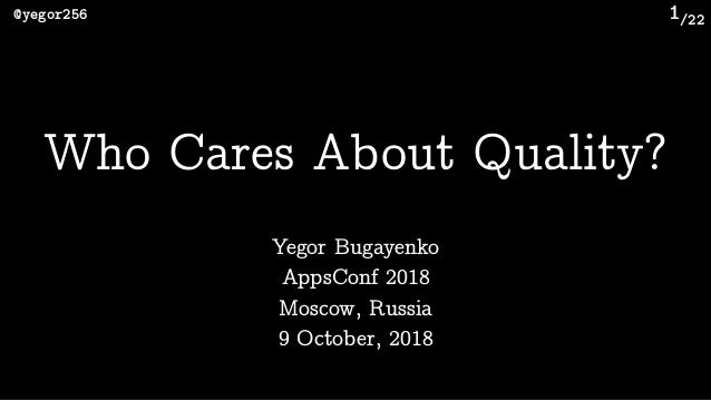 /22@yegor256 1 Who Cares About Quality? Yegor Bugayenko AppsConf 2018 Moscow, Russia 9 October, 2018