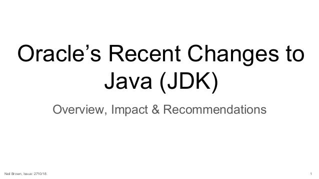 Oracle's Recent Changes to Java (JDK) Overview, Impact & Recommendations 1Neil Brown, Issue: 2710/18.
