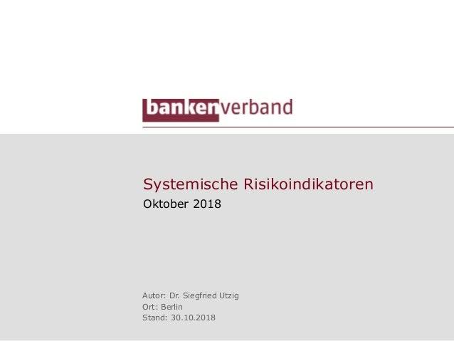 Systemische Risikoindikatoren Oktober 2018 Autor: Dr. Siegfried Utzig Ort: Berlin Stand: 30.10.2018