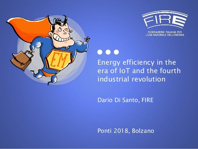 Energy efficiency in the era of IoT and the fourth industrial revolution Dario Di Santo, FIRE Ponti 2018, Bolzano