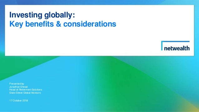 Investing globally: Key benefits & considerations Presented by Jonathan Shead Head of Retirement Solutions State Street Gl...