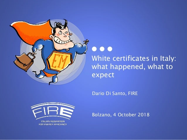 White certificates in Italy: what happened, what to expect Dario Di Santo, FIRE Bolzano, 4 October 2018