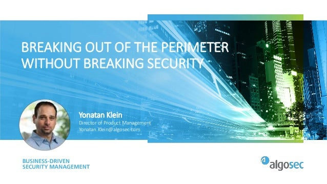 BREAKING OUT OF THE PERIMETER WITHOUT BREAKING SECURITY Yonatan Klein Director of Product Management Yonatan.Klein@algosec...