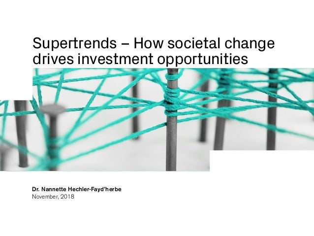 Supertrends – How societal change drives investment opportunities Dr. Nannette Hechler-Fayd'herbe November, 2018