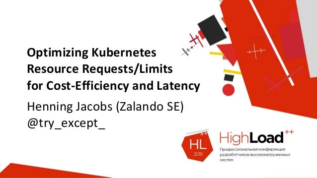 Optimizing Kubernetes Resource Requests/Limits for Cost-Efficiency and Latency Henning Jacobs (Zalando SE) @try_except_