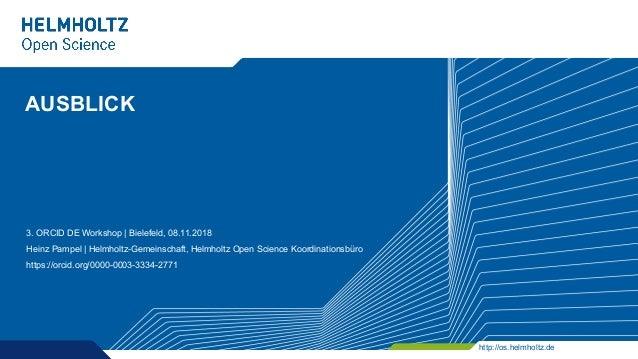 http://os.helmholtz.de AUSBLICK 3. ORCID DE Workshop | Bielefeld, 08.11.2018 Heinz Pampel | Helmholtz-Gemeinschaft, Helmho...