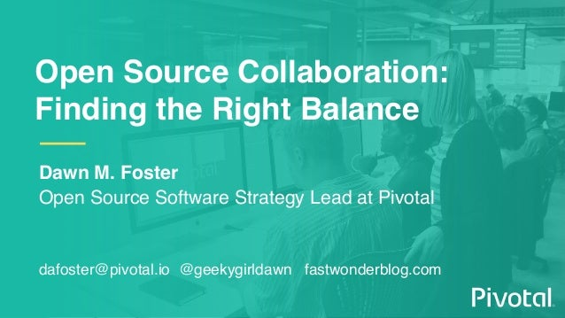 Open Source Collaboration: Finding the Right Balance Dawn M. Foster Open Source Software Strategy Lead at Pivotal dafoster...