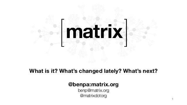 What is it? What's changed lately? What's next?  @benpa:matrix.org benp@matrix.org @matrixdotorg 1