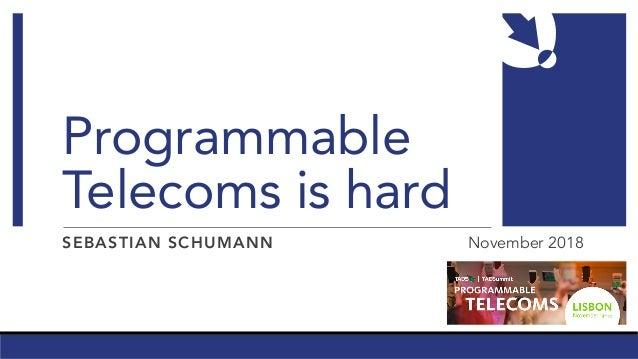 Programmable Telecoms is hard SEBASTIAN SCHUMANN November 2018