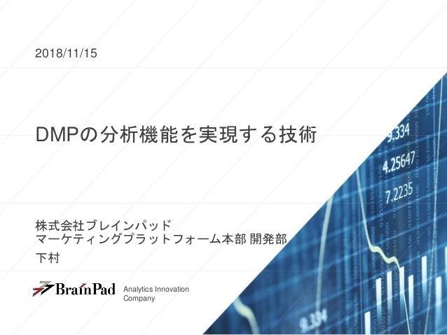 Analytics Innovation Company Analytics Innovation Company DMPの分析機能を実現する技術 2018/11/15 株式会社ブレインパッド マーケティングプラットフォーム本部 開発部 下村
