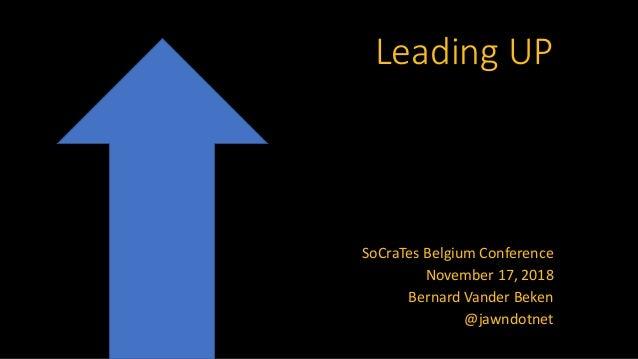 Leading UP SoCraTes Belgium Conference November 17, 2018 Bernard Vander Beken @jawndotnet