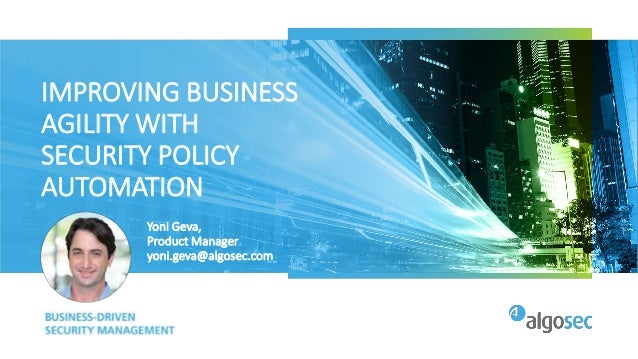 IMPROVING BUSINESS AGILITY WITH SECURITY POLICY AUTOMATION Yoni Geva, Product Manager yoni.geva@algosec.com