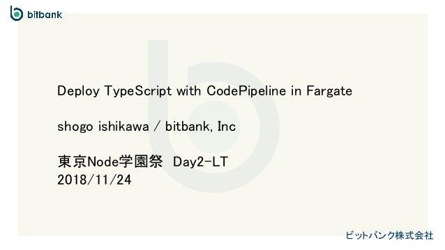 ビットバンク株式会社 Deploy TypeScript with CodePipeline in Fargate shogo ishikawa / bitbank, Inc 東京Node学園祭 Day2-LT 2018/11/24