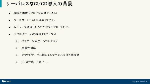 Copyright © bitbank, inc. サーバレスなCI/CD導入の背景 ● 開発と本番デプロイを自動化したい ● ソースコードテストを確実にしたい ● レビューを通過したものだけをデプロイしたい ● デプロイサーバの保守をしたくな...