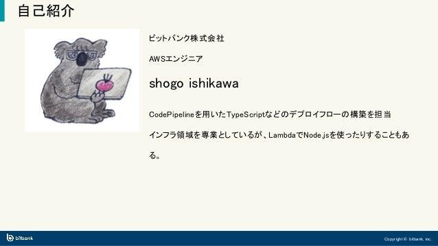 Copyright © bitbank, inc. 自己紹介 ビットバンク株式会社 AWSエンジニア shogo ishikawa CodePipelineを用いたTypeScriptなどのデプロイフローの構築を担当 インフラ領域を専業としてい...