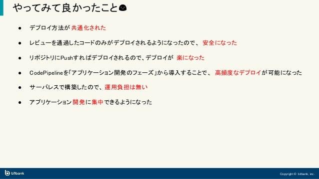 Copyright © bitbank, inc. やってみて良かったこと😊 ● デプロイ方法が共通化された ● レビューを通過したコードのみがデプロイされるようになったので、 安全になった ● リポジトリにPushすればデプロイされるので、デ...