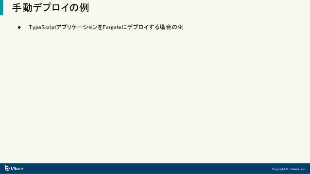 Copyright © bitbank, inc. 手動デプロイの例 ● TypeScriptアプリケーションをFargateにデプロイする場合の例