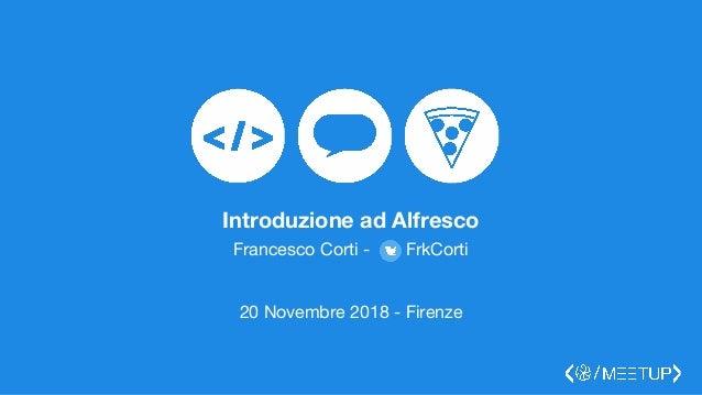 Introduzione ad Alfresco Francesco Corti - FrkCorti 20 Novembre 2018 - Firenze