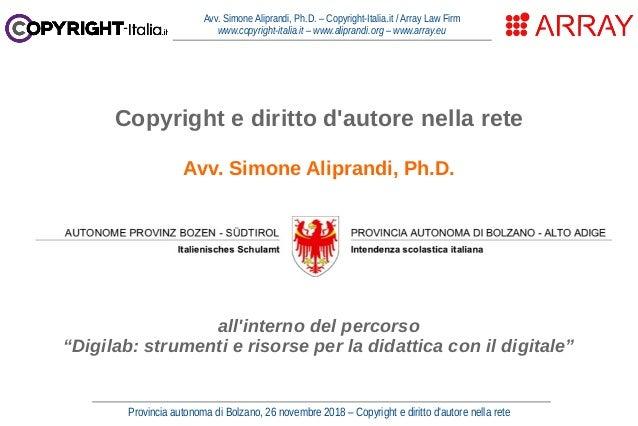 Provincia autonoma di Bolzano, 26 novembre 2018 – Copyright e diritto d'autore nella rete Avv. Simone Aliprandi, Ph.D. – C...