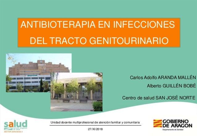 ANTIBIOTERAPIA EN INFECCIONES DEL TRACTO GENITOURINARIO 27/XI/2018 Carlos Adolfo ARANDA MALLÉN Alberto GUILLÉN BOBÉ Centro...