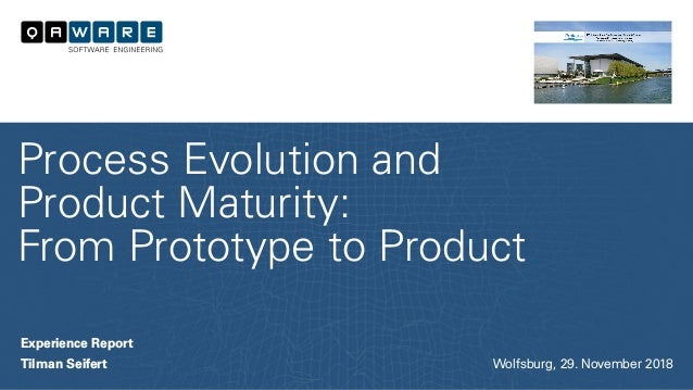 Experience Report Tilman Seifert Process Evolution and Product Maturity: From Prototype to Product Wolfsburg, 29. November...