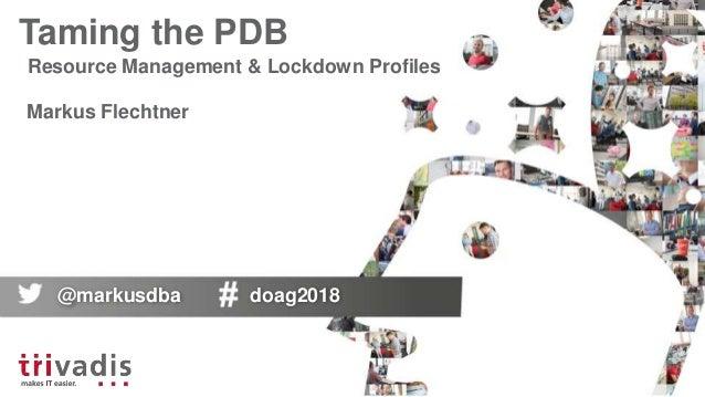 Taming the PDB Resource Management & Lockdown Profiles Markus Flechtner @markusdba doag2018
