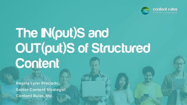 The IN(put)S and OUT(put)S of Structured Content Regina Lynn Preciado, Senior Content Strategist Content Rules, Inc.