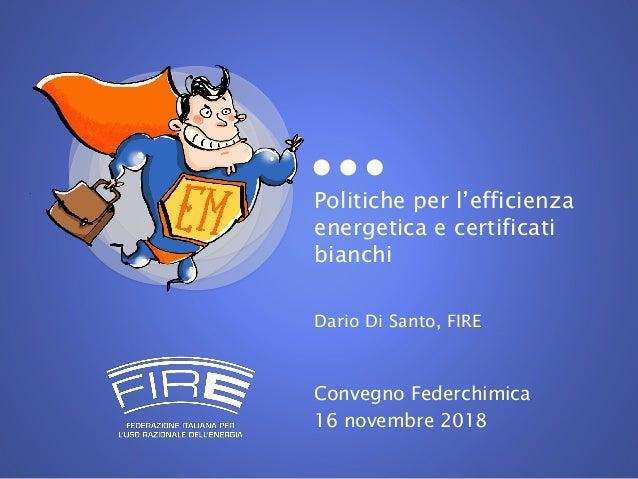 Politiche per l'efficienza energetica e certificati bianchi Dario Di Santo, FIRE Convegno Federchimica 16 novembre 2018