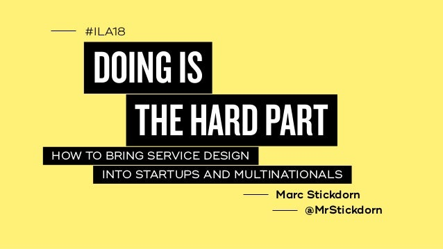 #ILA18 DOINGIS HOW TO BRING SERVICE DESIGN THEHARDPART INTO STARTUPS AND MULTINATIONALS Marc Stickdorn @MrStickdorn