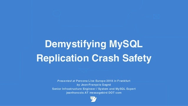 Demystifying MySQL Replication Crash Safety Presented at Percona Live Europe 2018 in Frankfurt by Jean-François Gagné Seni...