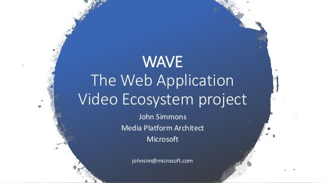 WAVE The Web Application Video Ecosystem project John Simmons Media Platform Architect Microsoft johnsim@microsoft.com